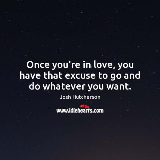 Once you're in love, you have that excuse to go and do whatever you want. Josh Hutcherson Picture Quote