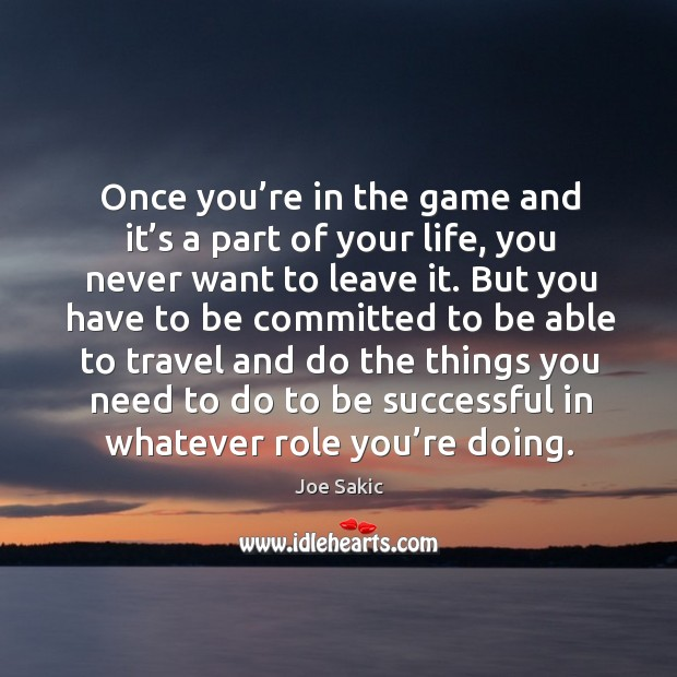 Once you're in the game and it's a part of your life, you never want to leave it. Image