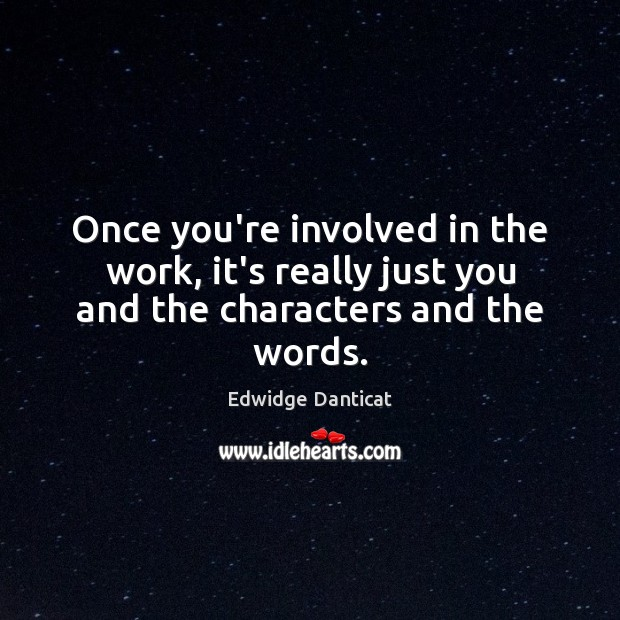 Once you're involved in the work, it's really just you and the characters and the words. Edwidge Danticat Picture Quote