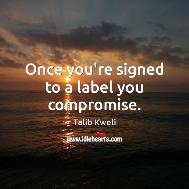 Once you're signed to a label you compromise. Image