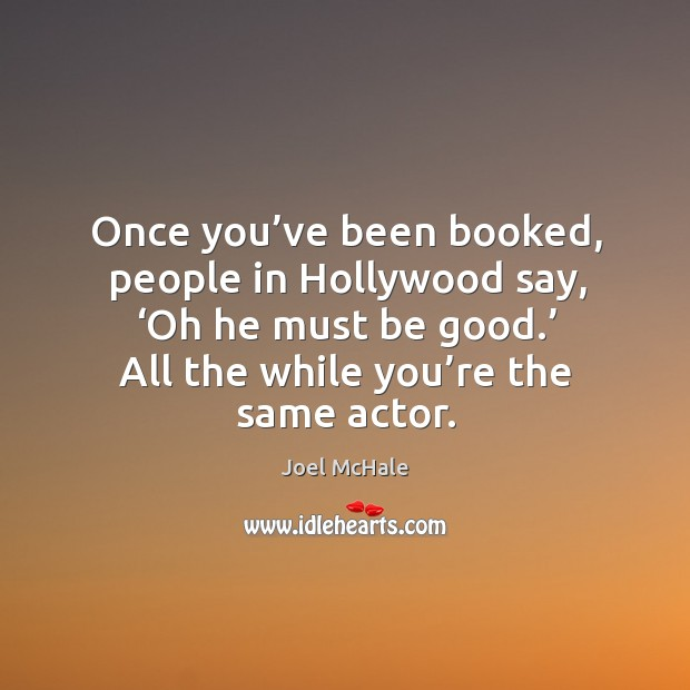 Once you've been booked, people in hollywood say, 'oh he must be good.' Image