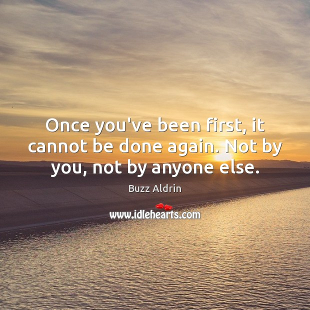 Once you've been first, it cannot be done again. Not by you, not by anyone else. Buzz Aldrin Picture Quote
