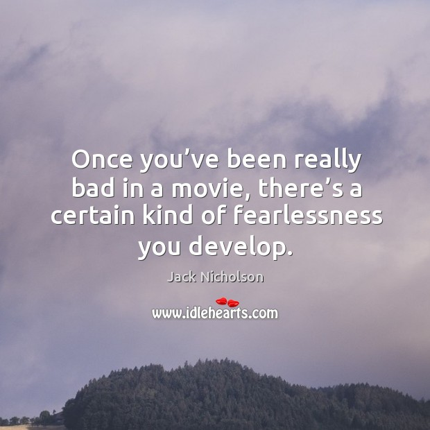 Once you've been really bad in a movie, there's a certain kind of fearlessness you develop. Image