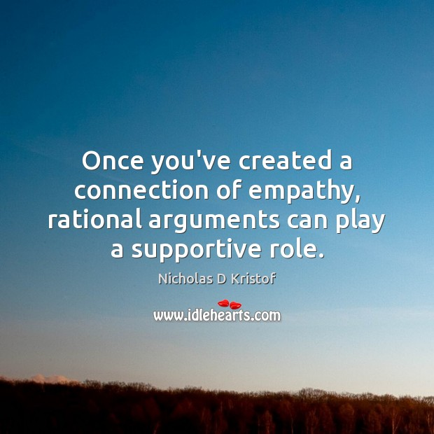 Once you've created a connection of empathy, rational arguments can play a Nicholas D Kristof Picture Quote