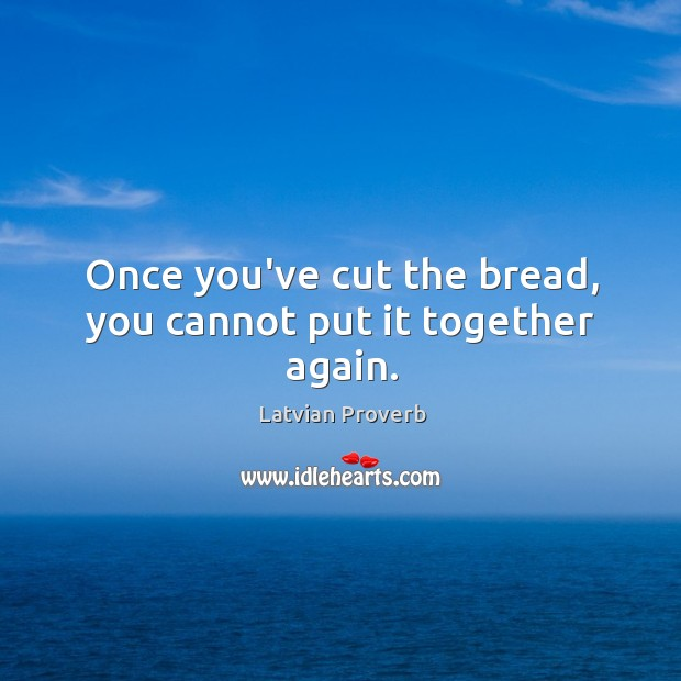 Once you've cut the bread, you cannot put it together again. Latvian Proverbs Image