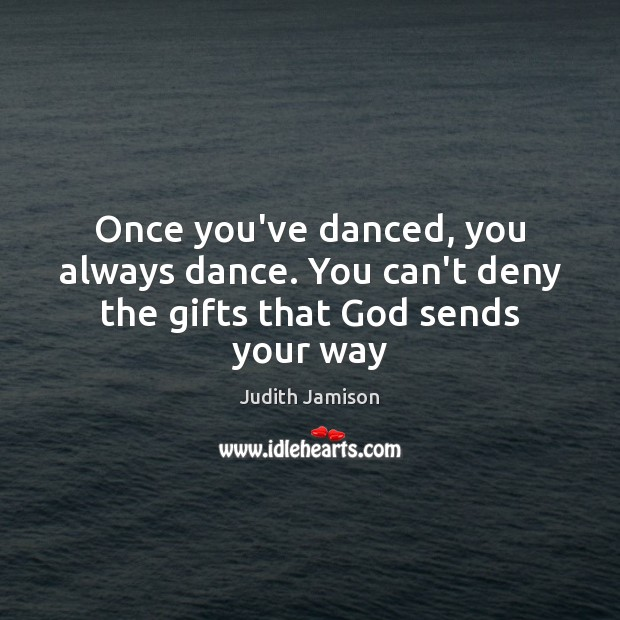 Image, Once you've danced, you always dance. You can't deny the gifts that God sends your way