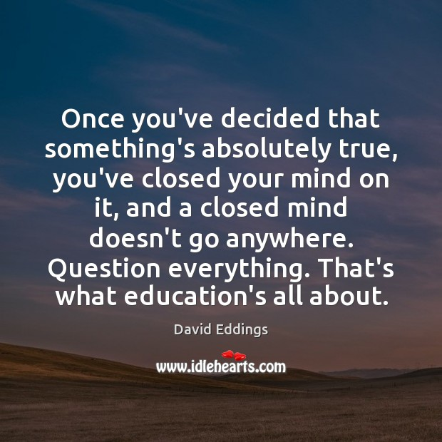 Once you've decided that something's absolutely true, you've closed your mind on David Eddings Picture Quote