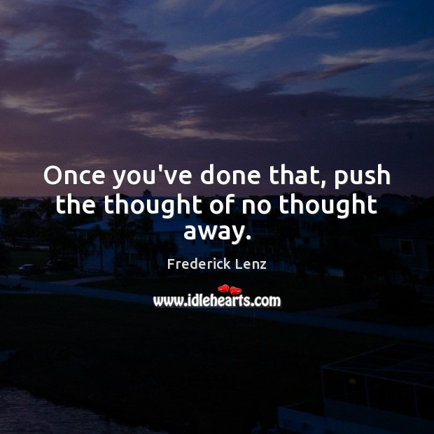 Once you've done that, push the thought of no thought away. Image