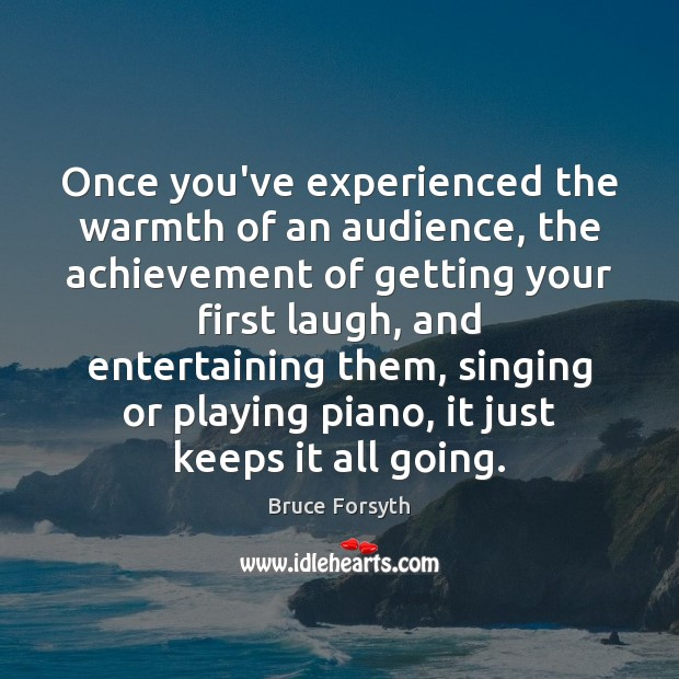 Once you've experienced the warmth of an audience, the achievement of getting Bruce Forsyth Picture Quote