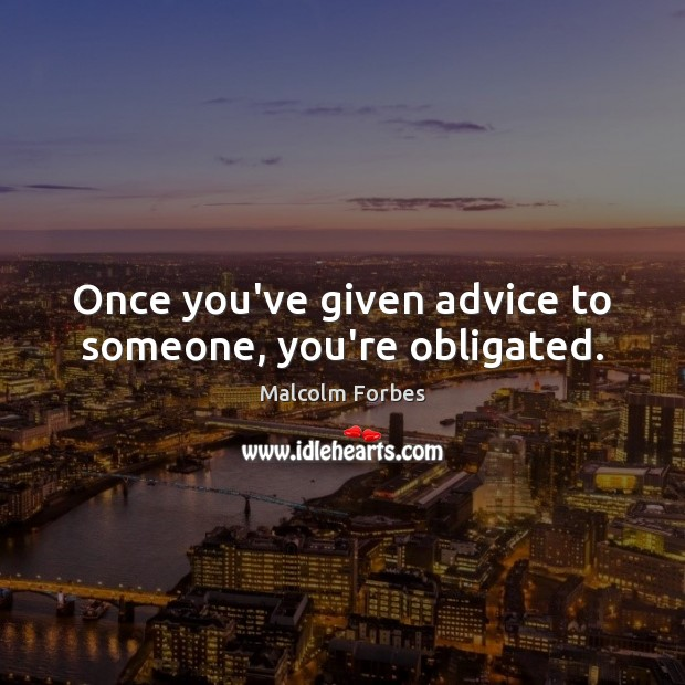 Once you've given advice to someone, you're obligated. Malcolm Forbes Picture Quote