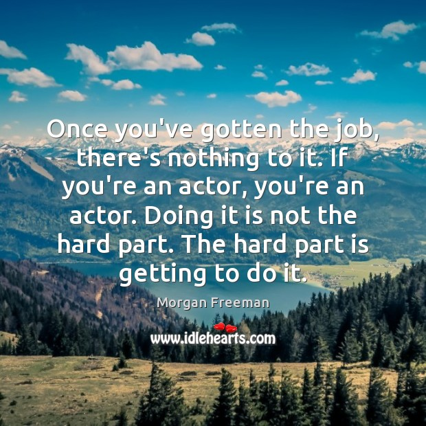 Once you've gotten the job, there's nothing to it. If you're an Morgan Freeman Picture Quote