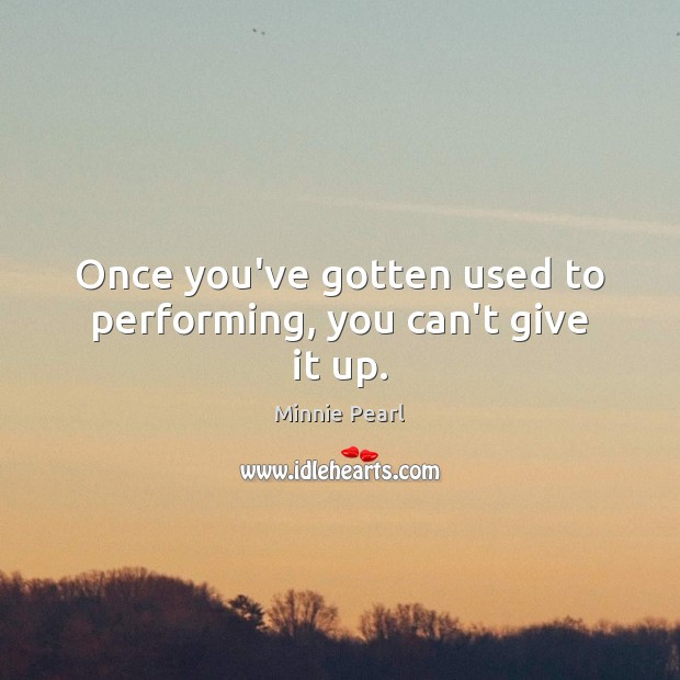 Once you've gotten used to performing, you can't give it up. Image