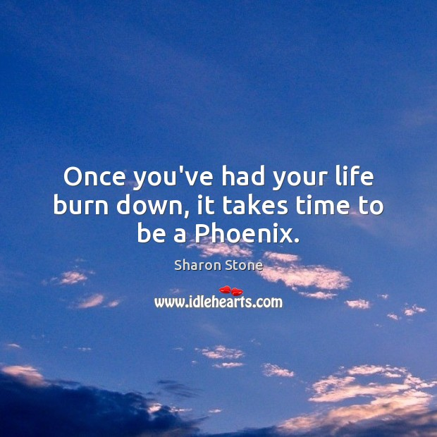 Once you've had your life burn down, it takes time to be a Phoenix. Sharon Stone Picture Quote