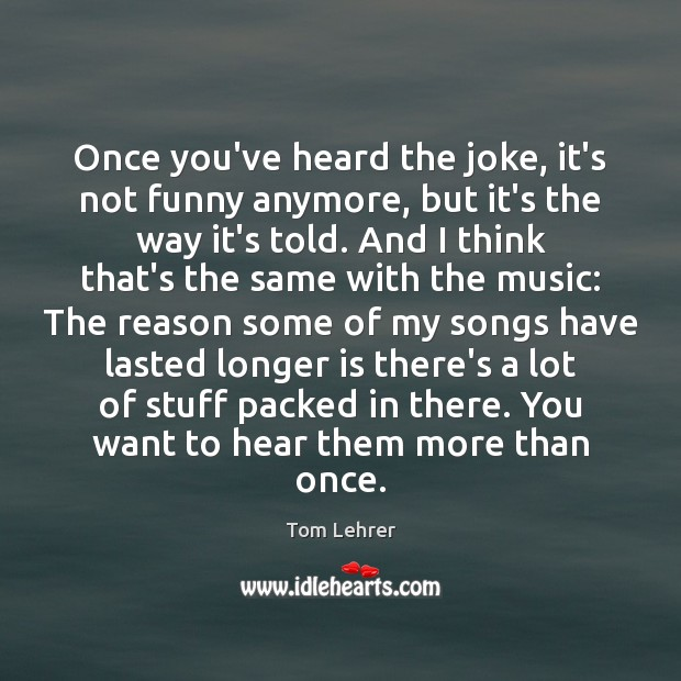 Once you've heard the joke, it's not funny anymore, but it's the Tom Lehrer Picture Quote