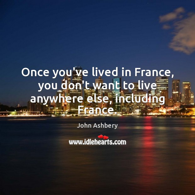 Once you've lived in France, you don't want to live anywhere else, including France. John Ashbery Picture Quote