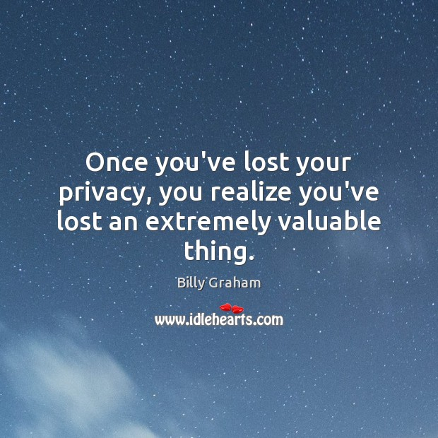 Once you've lost your privacy, you realize you've lost an extremely valuable thing. Image
