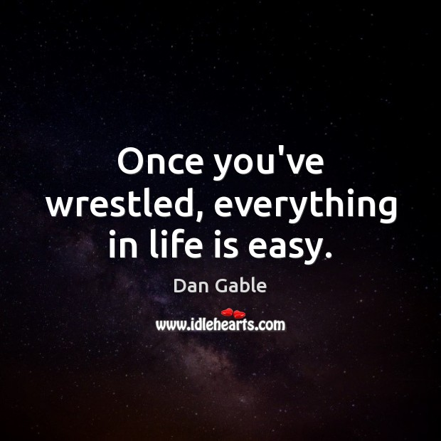 Once you've wrestled, everything in life is easy. Dan Gable Picture Quote