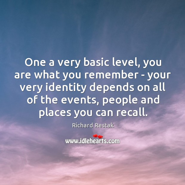 One a very basic level, you are what you remember – your Richard Restak Picture Quote