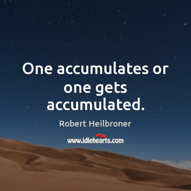 One accumulates or one gets accumulated. Image