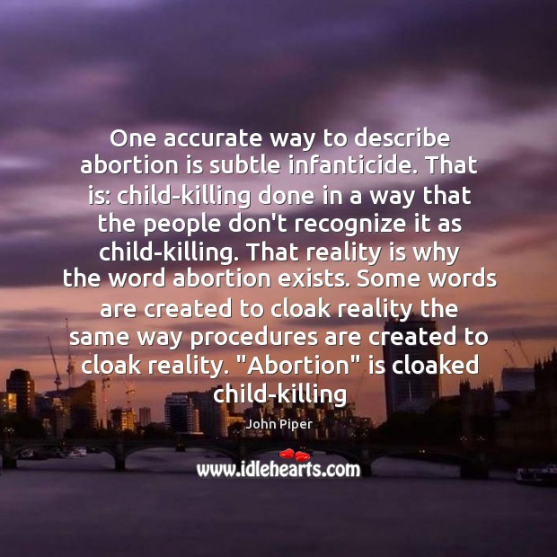 One accurate way to describe abortion is subtle infanticide. That is: child-killing Image