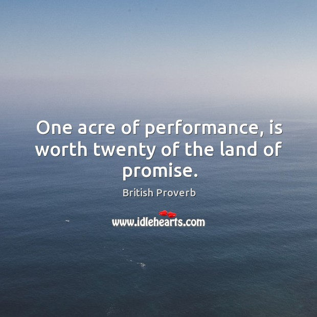 One acre of performance, is worth twenty of the land of promise. Image