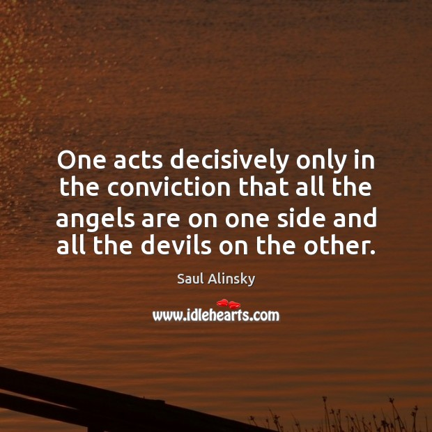 One acts decisively only in the conviction that all the angels are Saul Alinsky Picture Quote