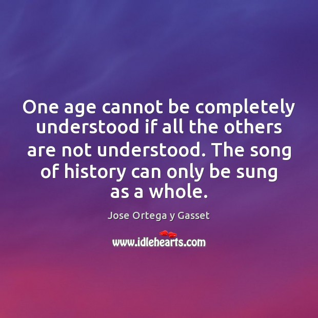 One age cannot be completely understood if all the others are not Jose Ortega y Gasset Picture Quote