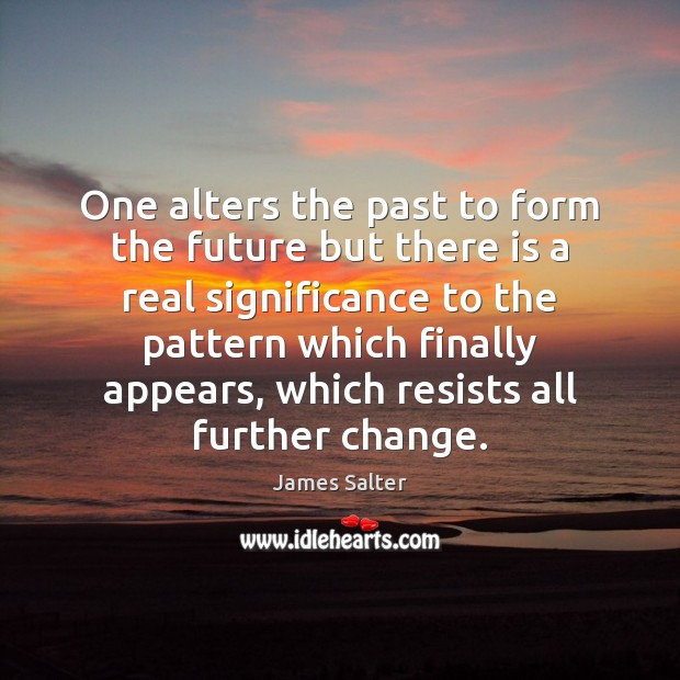 One alters the past to form the future but there is a James Salter Picture Quote