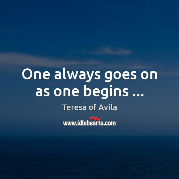 One always goes on as one begins … Image