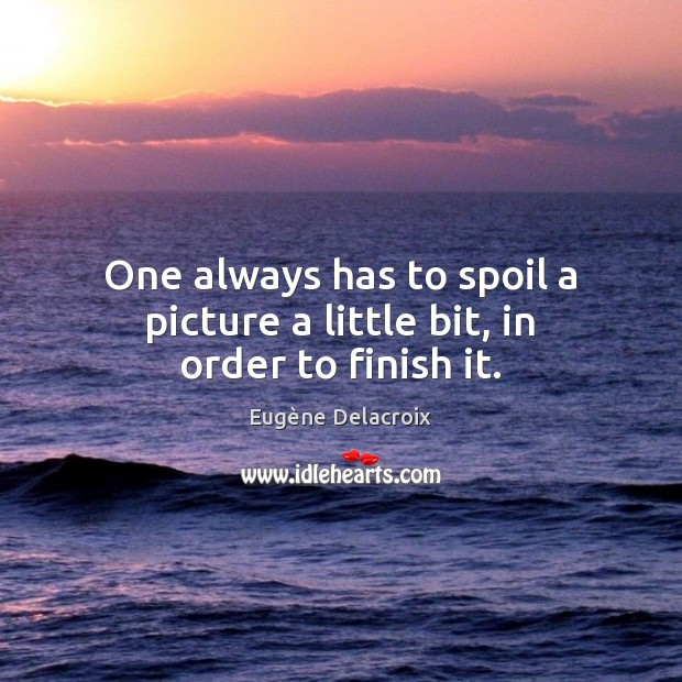One always has to spoil a picture a little bit, in order to finish it. Eugène Delacroix Picture Quote