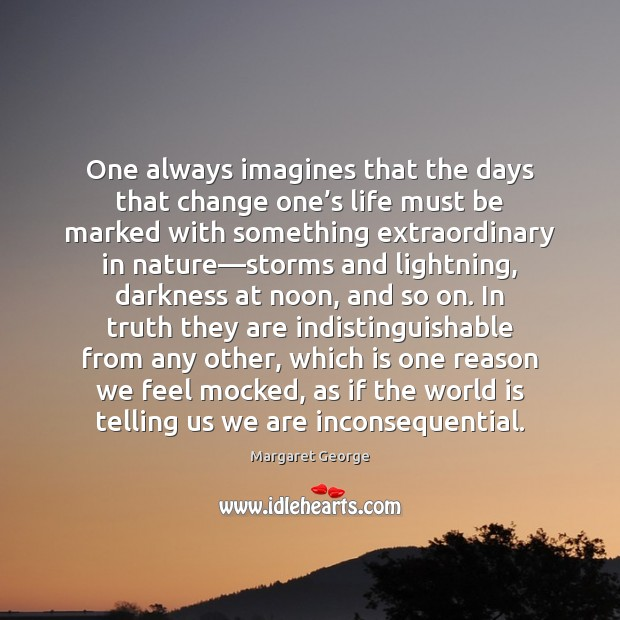 One always imagines that the days that change one's life must Image