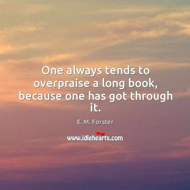 One always tends to overpraise a long book, because one has got through it. Image