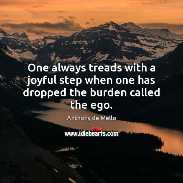 One always treads with a joyful step when one has dropped the burden called the ego. Anthony de Mello Picture Quote