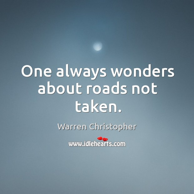 One always wonders about roads not taken. Warren Christopher Picture Quote