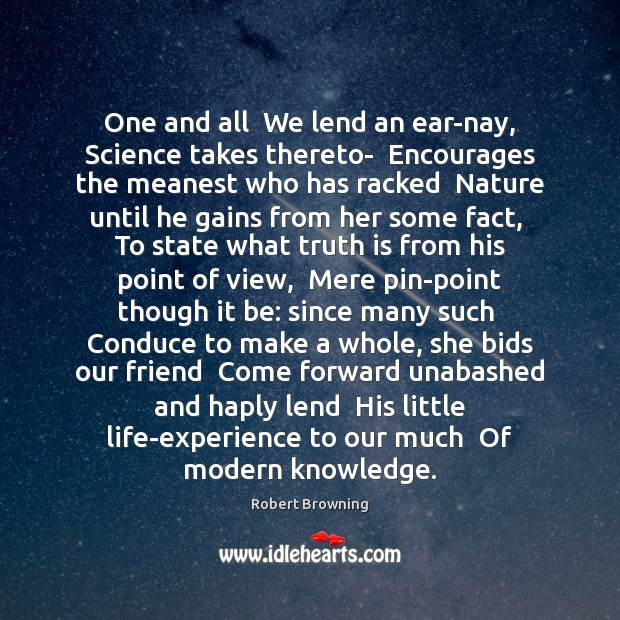 One and all  We lend an ear-nay, Science takes thereto-  Encourages the Robert Browning Picture Quote