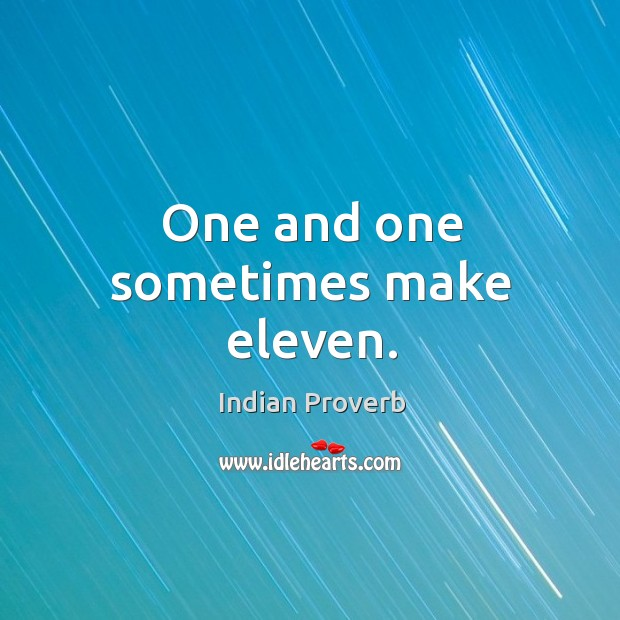 One and one sometimes make eleven. Indian Proverbs Image