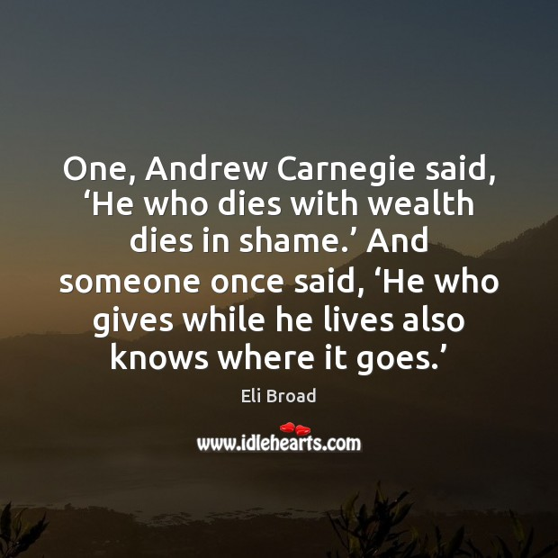 Image, One, Andrew Carnegie said, 'He who dies with wealth dies in shame.'