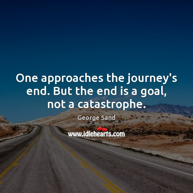 One approaches the journey's end. But the end is a goal, not a catastrophe. George Sand Picture Quote