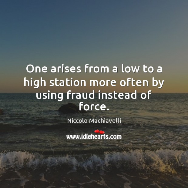 One arises from a low to a high station more often by using fraud instead of force. Niccolo Machiavelli Picture Quote