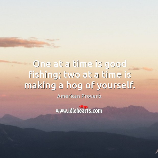 One at a time is good fishing; two at a time is making a hog of yourself. Image