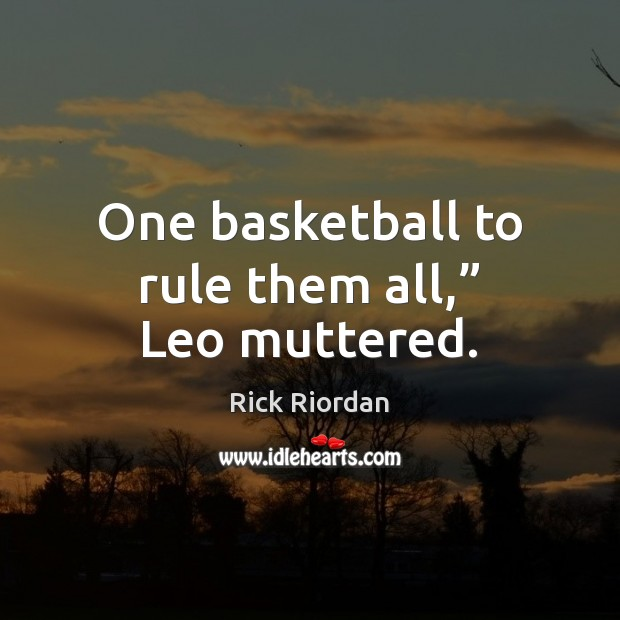 """One basketball to rule them all,"""" Leo muttered. Rick Riordan Picture Quote"""