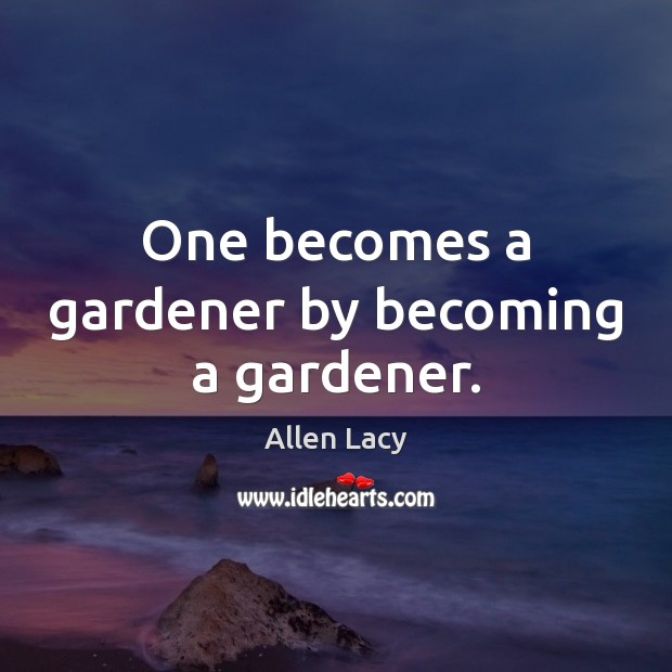 One becomes a gardener by becoming a gardener. Allen Lacy Picture Quote