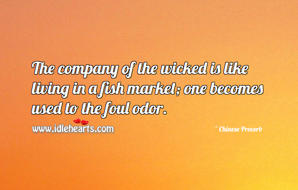The company of the wicked is like living in a fish market; one becomes used to the foul odor. Chinese Proverbs Image