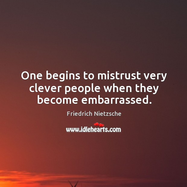One begins to mistrust very clever people when they become embarrassed. Image