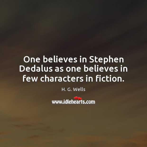 One believes in Stephen Dedalus as one believes in few characters in fiction. H. G. Wells Picture Quote