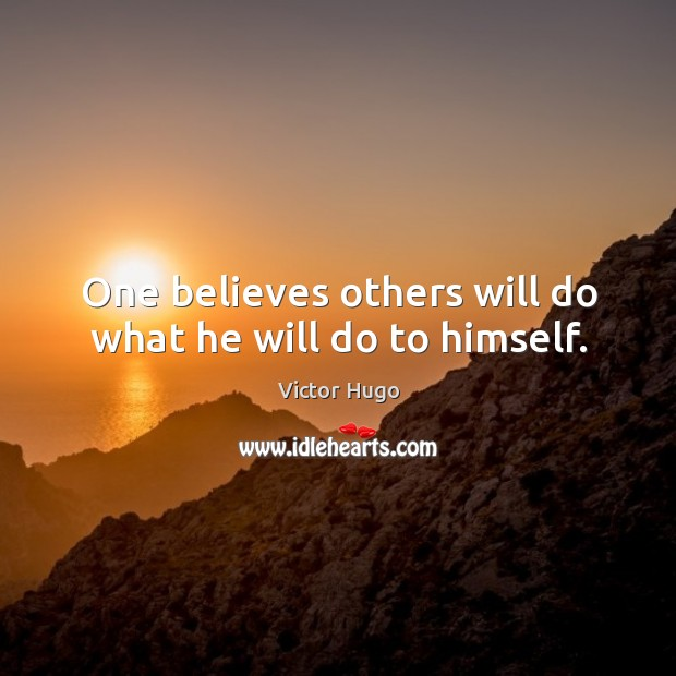One believes others will do what he will do to himself. Image