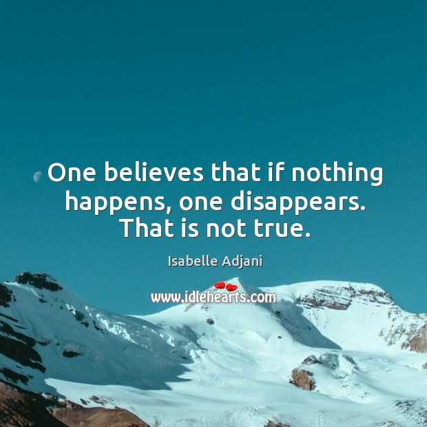 One believes that if nothing happens, one disappears. That is not true. Isabelle Adjani Picture Quote