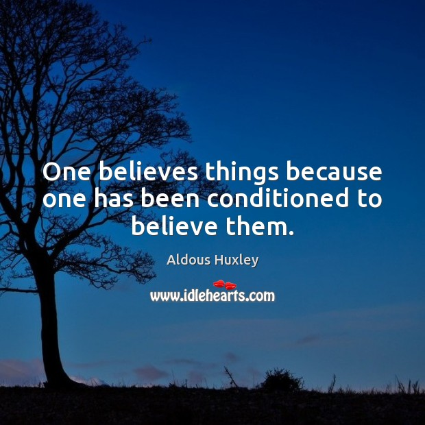 Image, One believes things because one has been conditioned to believe them.
