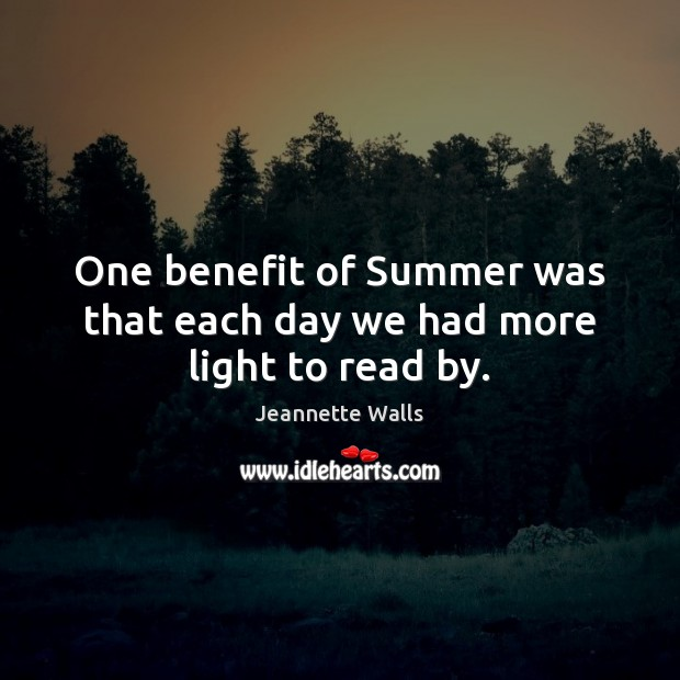 One benefit of Summer was that each day we had more light to read by. Jeannette Walls Picture Quote