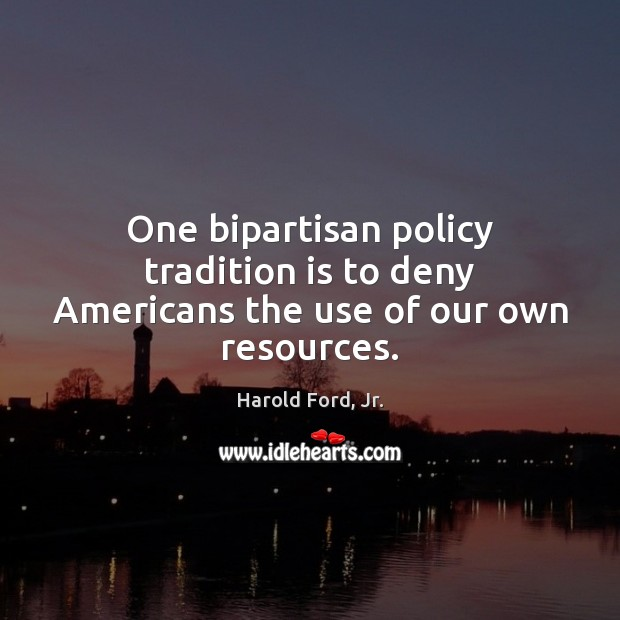One bipartisan policy tradition is to deny Americans the use of our own resources. Image